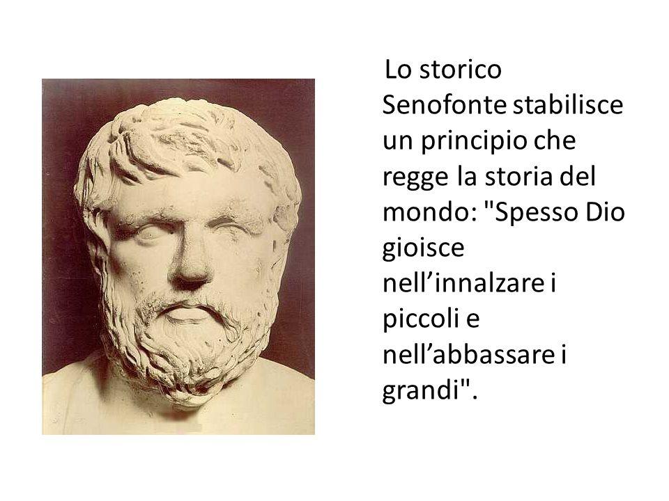 Lo storico Senofonte stabilisce un principio che regge la storia del mondo: Spesso Dio gioisce nell'innalzare i piccoli e nell'abbassare i grandi .