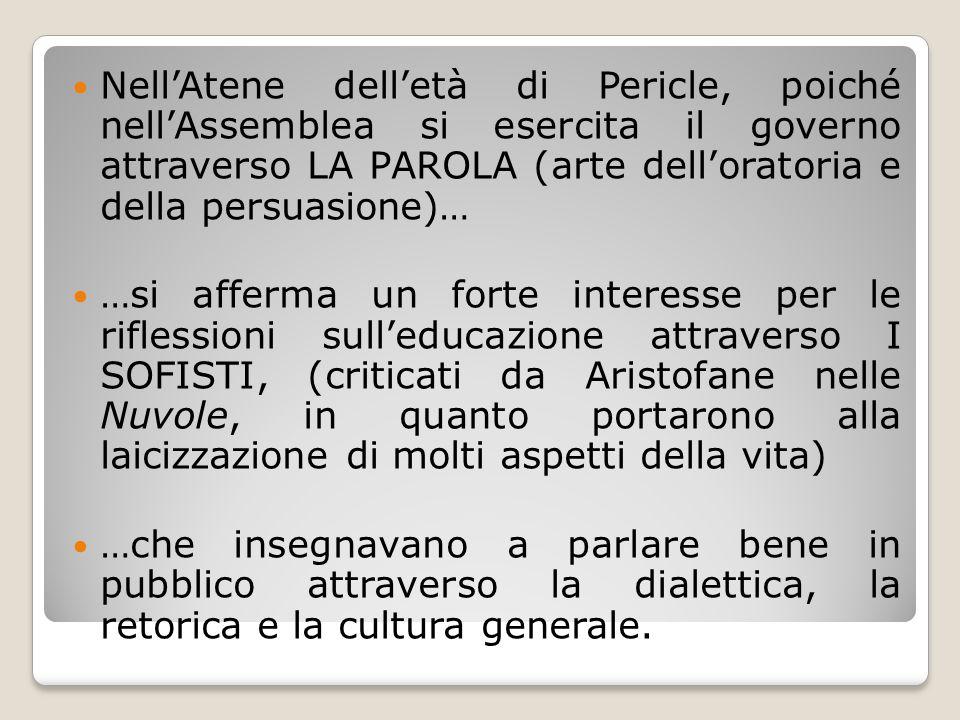 Nell'Atene dell'età di Pericle, poiché nell'Assemblea si esercita il governo attraverso LA PAROLA (arte dell'oratoria e della persuasione)…