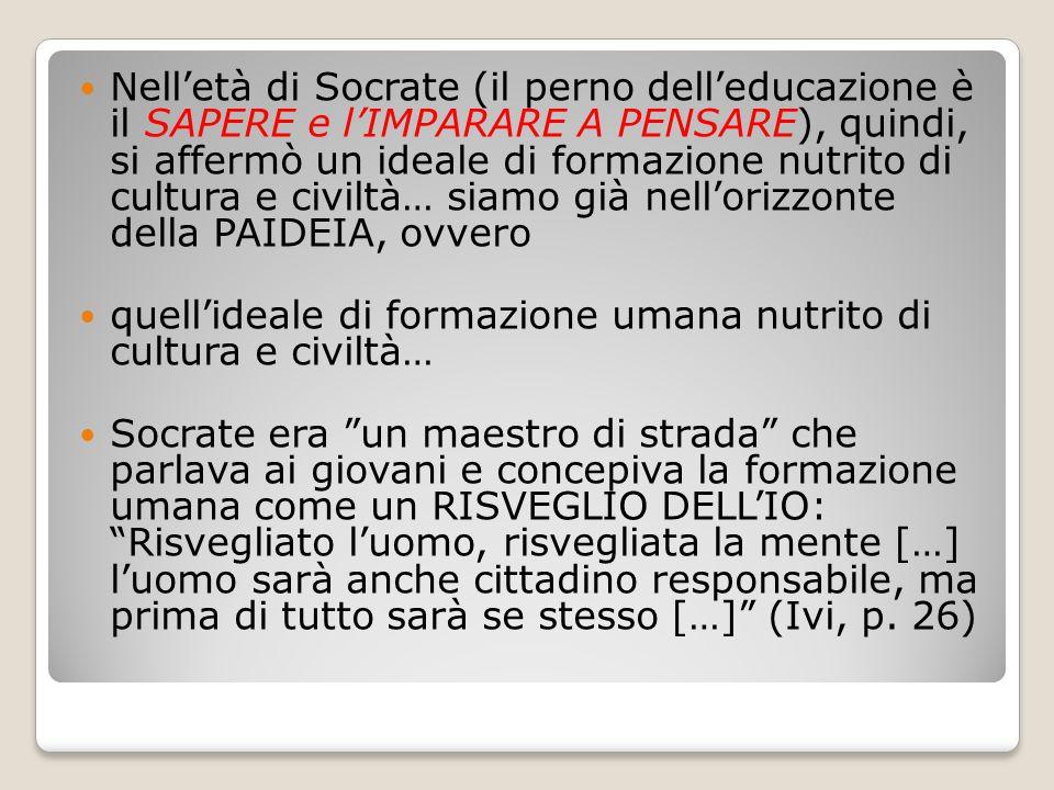 Nell'età di Socrate (il perno dell'educazione è il SAPERE e l'IMPARARE A PENSARE), quindi, si affermò un ideale di formazione nutrito di cultura e civiltà… siamo già nell'orizzonte della PAIDEIA, ovvero