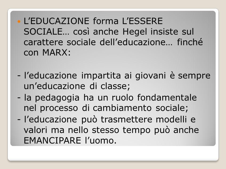 L'EDUCAZIONE forma L'ESSERE SOCIALE… così anche Hegel insiste sul carattere sociale dell'educazione… finché con MARX: