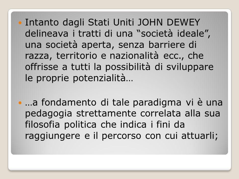 Intanto dagli Stati Uniti JOHN DEWEY delineava i tratti di una società ideale , una società aperta, senza barriere di razza, territorio e nazionalità ecc., che offrisse a tutti la possibilità di sviluppare le proprie potenzialità…