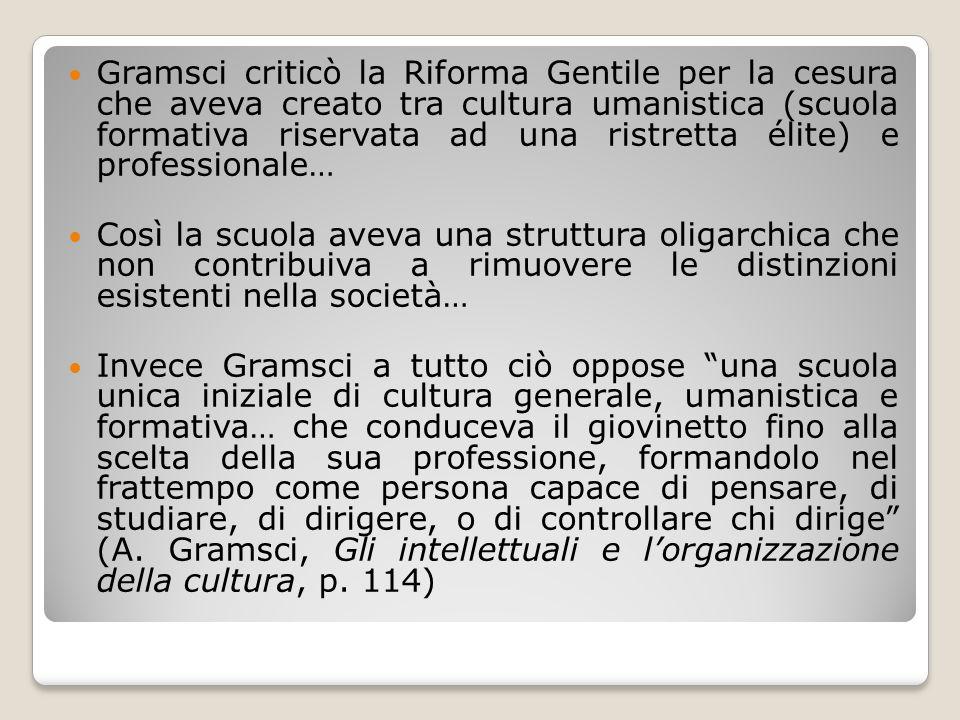 Gramsci criticò la Riforma Gentile per la cesura che aveva creato tra cultura umanistica (scuola formativa riservata ad una ristretta élite) e professionale…