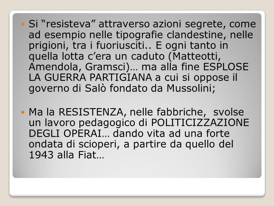 Si resisteva attraverso azioni segrete, come ad esempio nelle tipografie clandestine, nelle prigioni, tra i fuoriusciti.. E ogni tanto in quella lotta c'era un caduto (Matteotti, Amendola, Gramsci)… ma alla fine ESPLOSE LA GUERRA PARTIGIANA a cui si oppose il governo di Salò fondato da Mussolini;