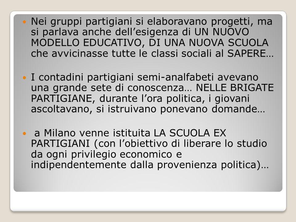 Nei gruppi partigiani si elaboravano progetti, ma si parlava anche dell'esigenza di UN NUOVO MODELLO EDUCATIVO, DI UNA NUOVA SCUOLA che avvicinasse tutte le classi sociali al SAPERE…