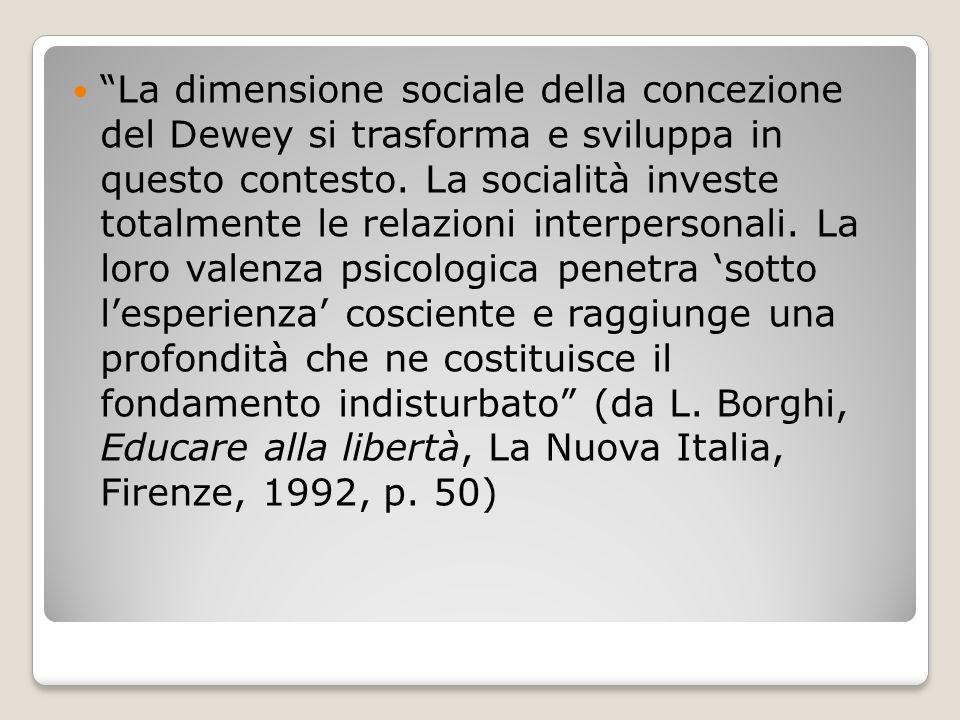 La dimensione sociale della concezione del Dewey si trasforma e sviluppa in questo contesto.