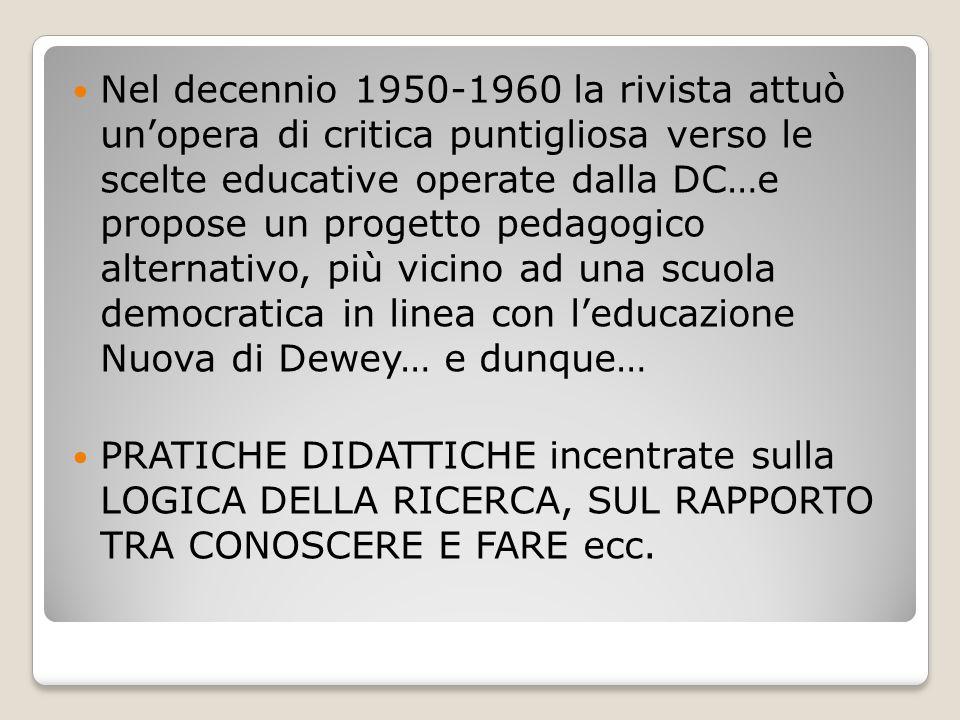 Nel decennio 1950-1960 la rivista attuò un'opera di critica puntigliosa verso le scelte educative operate dalla DC…e propose un progetto pedagogico alternativo, più vicino ad una scuola democratica in linea con l'educazione Nuova di Dewey… e dunque…