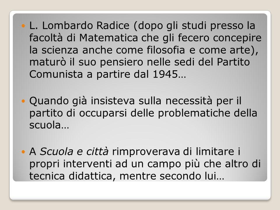 L. Lombardo Radice (dopo gli studi presso la facoltà di Matematica che gli fecero concepire la scienza anche come filosofia e come arte), maturò il suo pensiero nelle sedi del Partito Comunista a partire dal 1945…