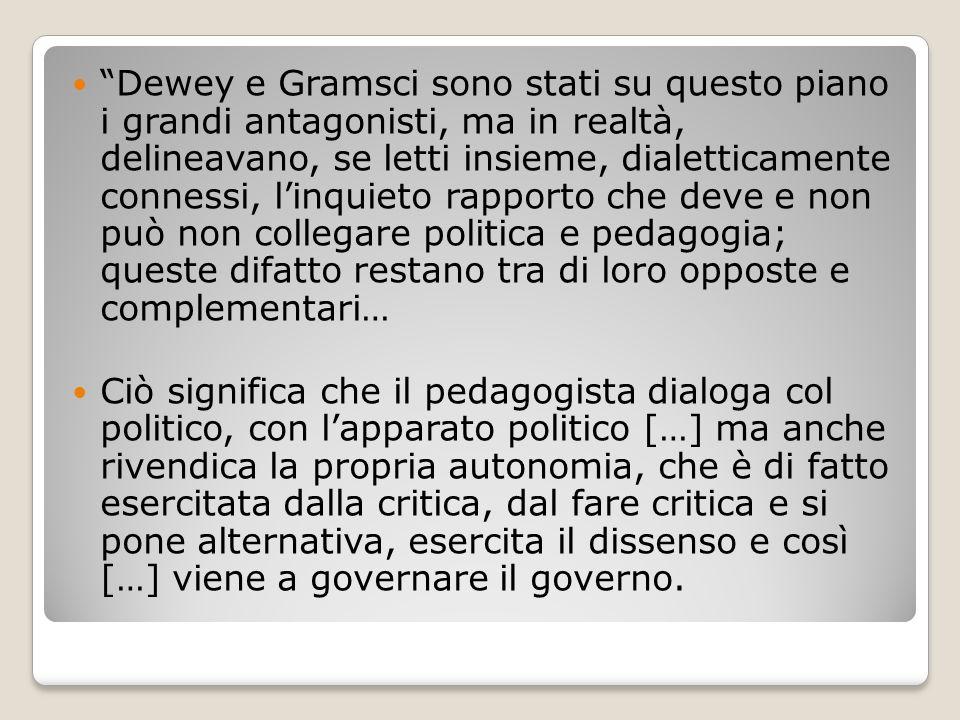 Dewey e Gramsci sono stati su questo piano i grandi antagonisti, ma in realtà, delineavano, se letti insieme, dialetticamente connessi, l'inquieto rapporto che deve e non può non collegare politica e pedagogia; queste difatto restano tra di loro opposte e complementari…