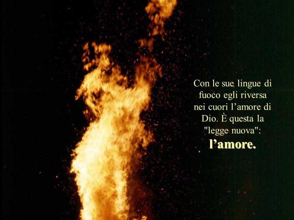 Con le sue lingue di fuoco egli riversa nei cuori l'amore di Dio