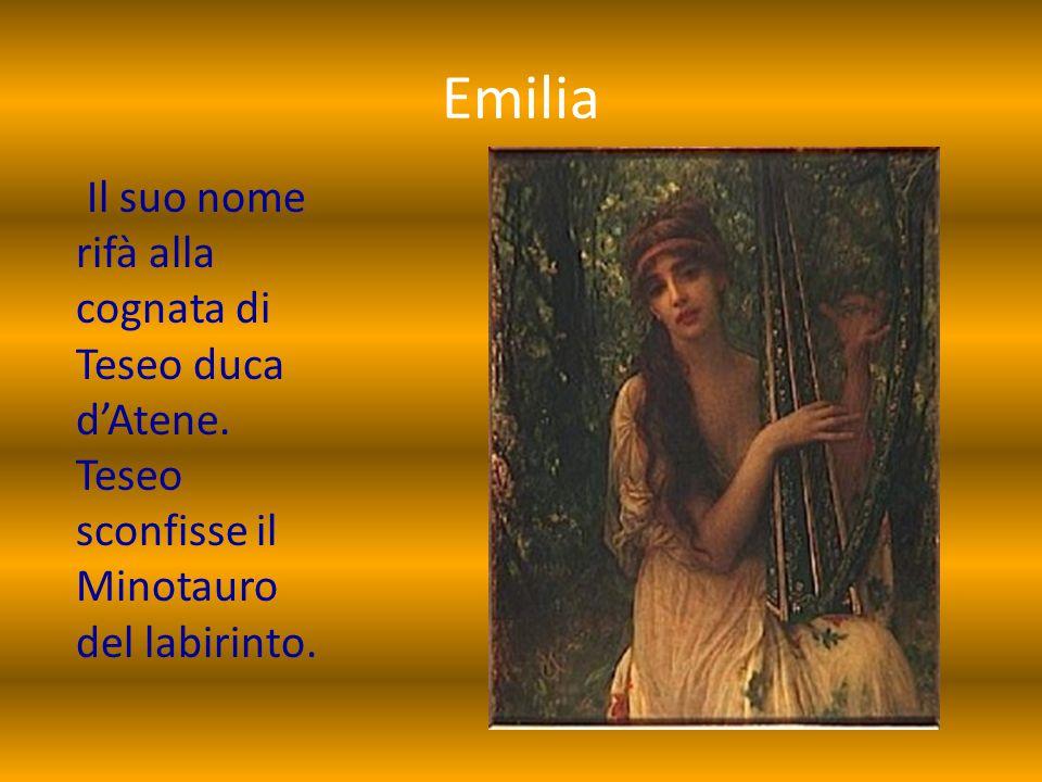 Emilia Il suo nome rifà alla cognata di Teseo duca d'Atene.