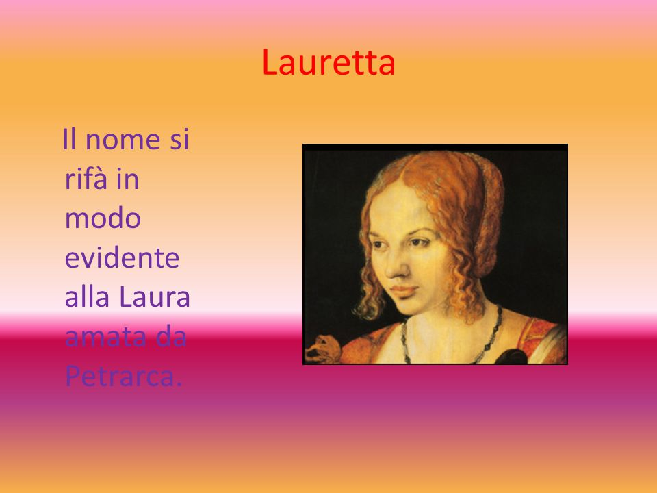 Lauretta Il nome si rifà in modo evidente alla Laura amata da Petrarca.