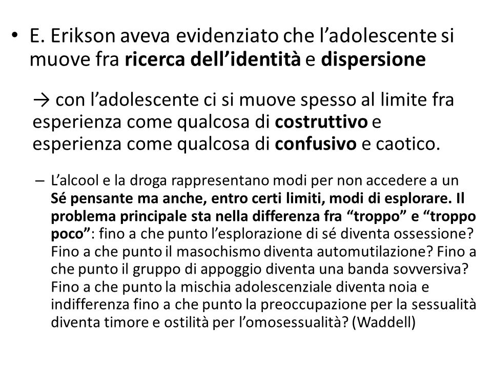 E. Erikson aveva evidenziato che l'adolescente si muove fra ricerca dell'identità e dispersione