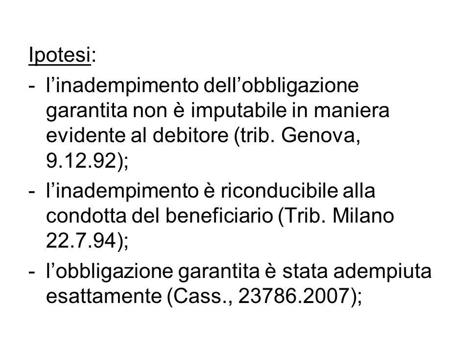 Ipotesi: l'inadempimento dell'obbligazione garantita non è imputabile in maniera evidente al debitore (trib. Genova, 9.12.92);