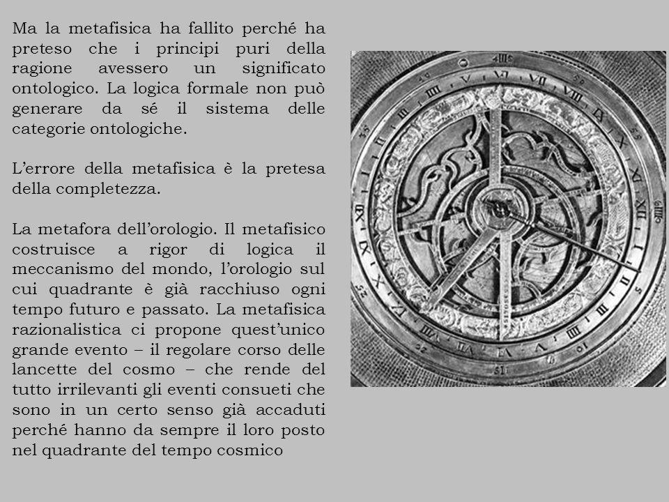 Ma la metafisica ha fallito perché ha preteso che i principi puri della ragione avessero un significato ontologico. La logica formale non può generare da sé il sistema delle categorie ontologiche.