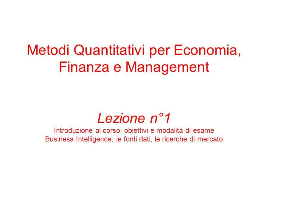 Metodi Quantitativi per Economia, Finanza e Management Lezione n°1 Introduzione al corso: obiettivi e modalità di esame Business Intelligence, le fonti dati, le ricerche di mercato
