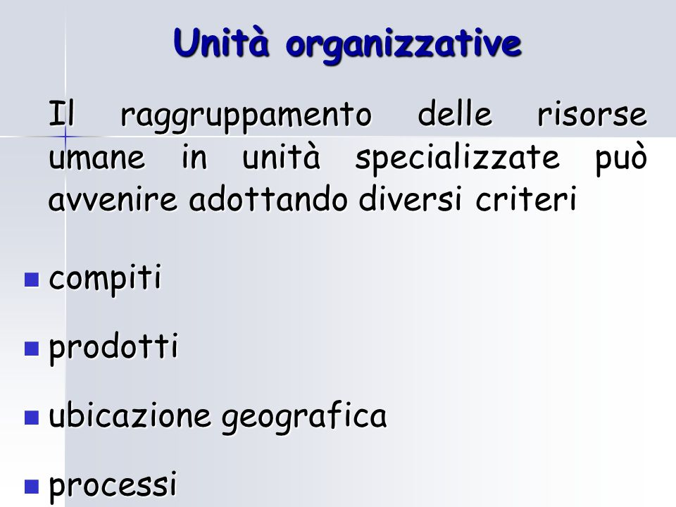 Unità organizzative Il raggruppamento delle risorse umane in unità specializzate può avvenire adottando diversi criteri.