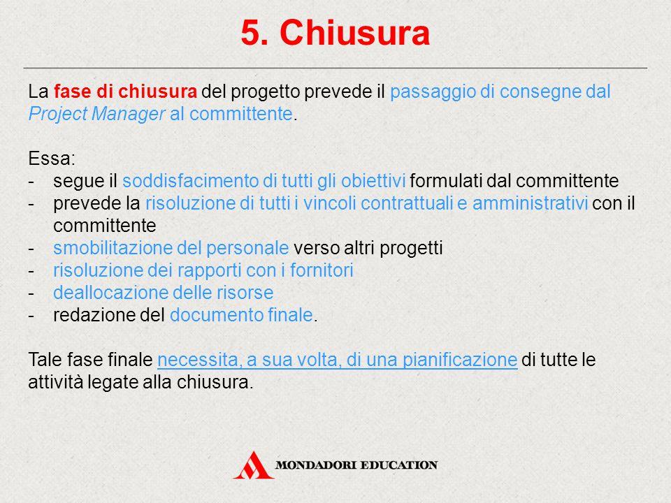 5. Chiusura La fase di chiusura del progetto prevede il passaggio di consegne dal Project Manager al committente.