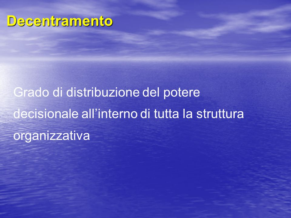 Decentramento Grado di distribuzione del potere decisionale all'interno di tutta la struttura organizzativa.