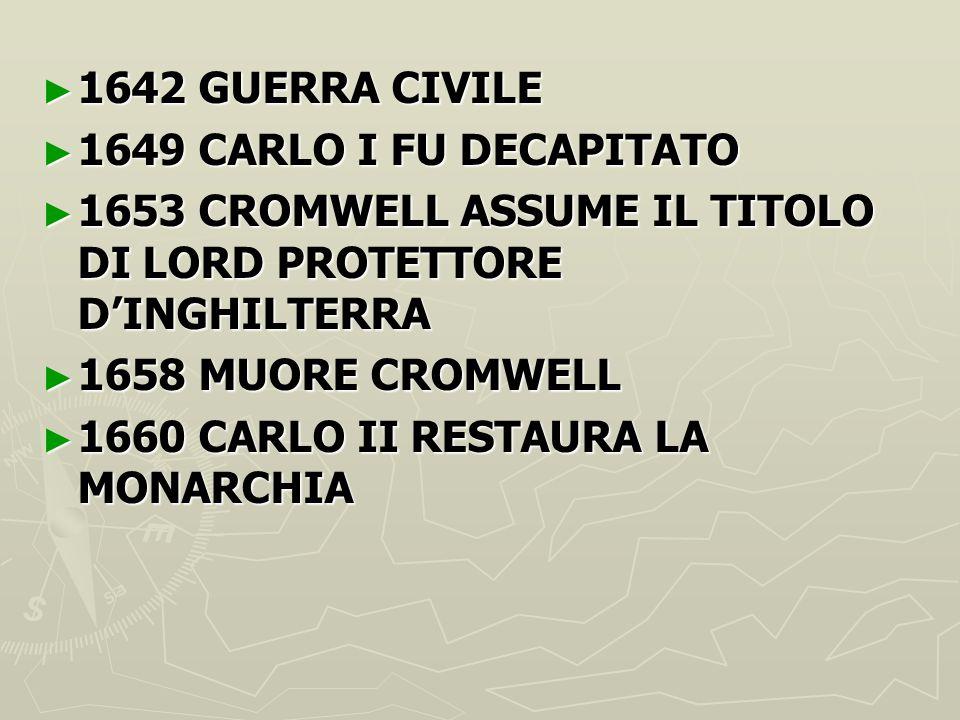 1642 GUERRA CIVILE 1649 CARLO I FU DECAPITATO. 1653 CROMWELL ASSUME IL TITOLO DI LORD PROTETTORE D'INGHILTERRA.
