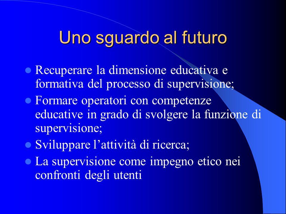 Uno sguardo al futuro Recuperare la dimensione educativa e formativa del processo di supervisione;