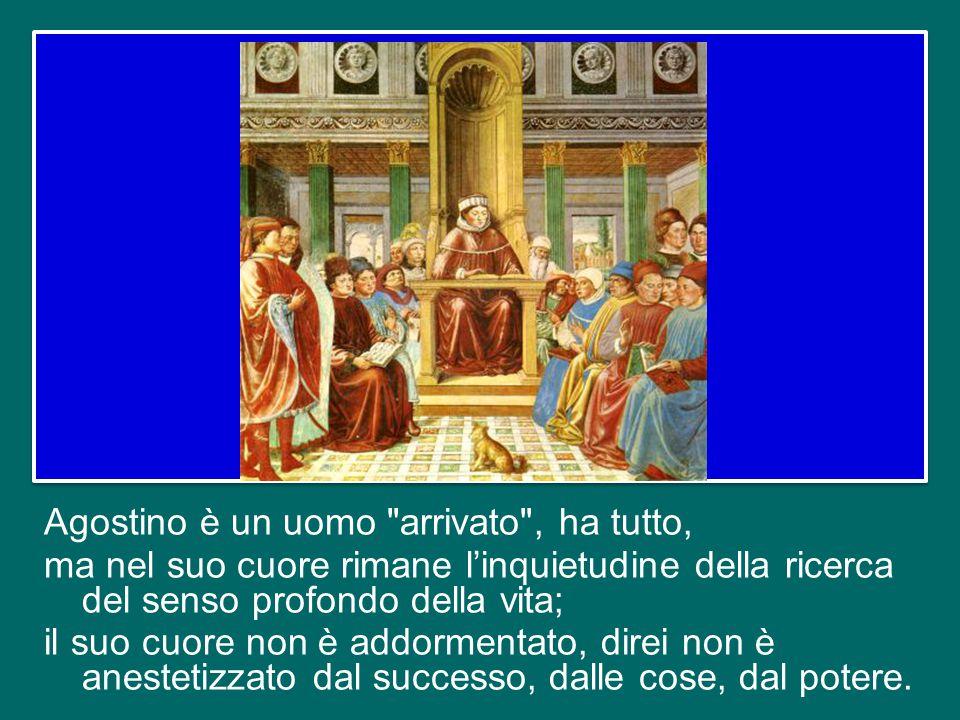 Agostino è un uomo arrivato , ha tutto, ma nel suo cuore rimane l'inquietudine della ricerca del senso profondo della vita; il suo cuore non è addormentato, direi non è anestetizzato dal successo, dalle cose, dal potere.