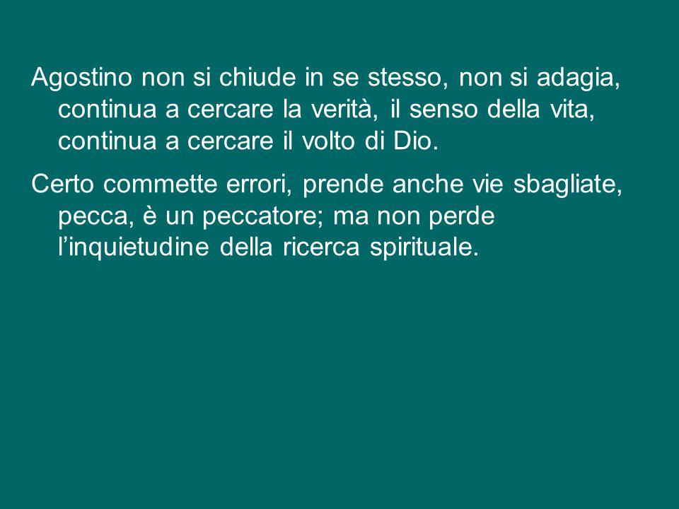 Agostino non si chiude in se stesso, non si adagia, continua a cercare la verità, il senso della vita, continua a cercare il volto di Dio.