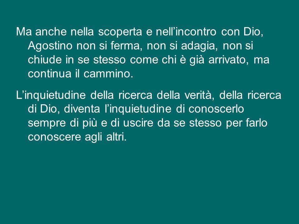 Ma anche nella scoperta e nell'incontro con Dio, Agostino non si ferma, non si adagia, non si chiude in se stesso come chi è già arrivato, ma continua il cammino.