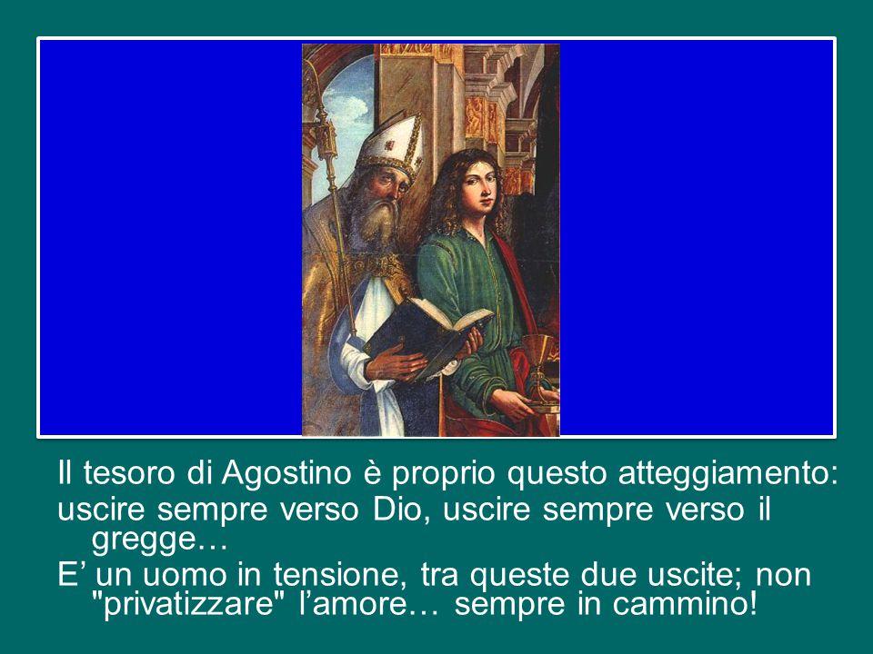 Il tesoro di Agostino è proprio questo atteggiamento: uscire sempre verso Dio, uscire sempre verso il gregge… E' un uomo in tensione, tra queste due uscite; non privatizzare l'amore… sempre in cammino!