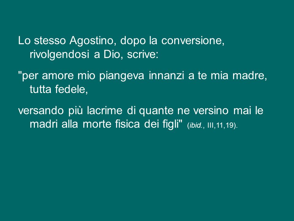 Lo stesso Agostino, dopo la conversione, rivolgendosi a Dio, scrive: per amore mio piangeva innanzi a te mia madre, tutta fedele, versando più lacrime di quante ne versino mai le madri alla morte fisica dei figli (ibid., III,11,19).