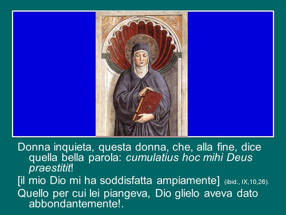 Donna inquieta, questa donna, che, alla fine, dice quella bella parola: cumulatius hoc mihi Deus praestitit.