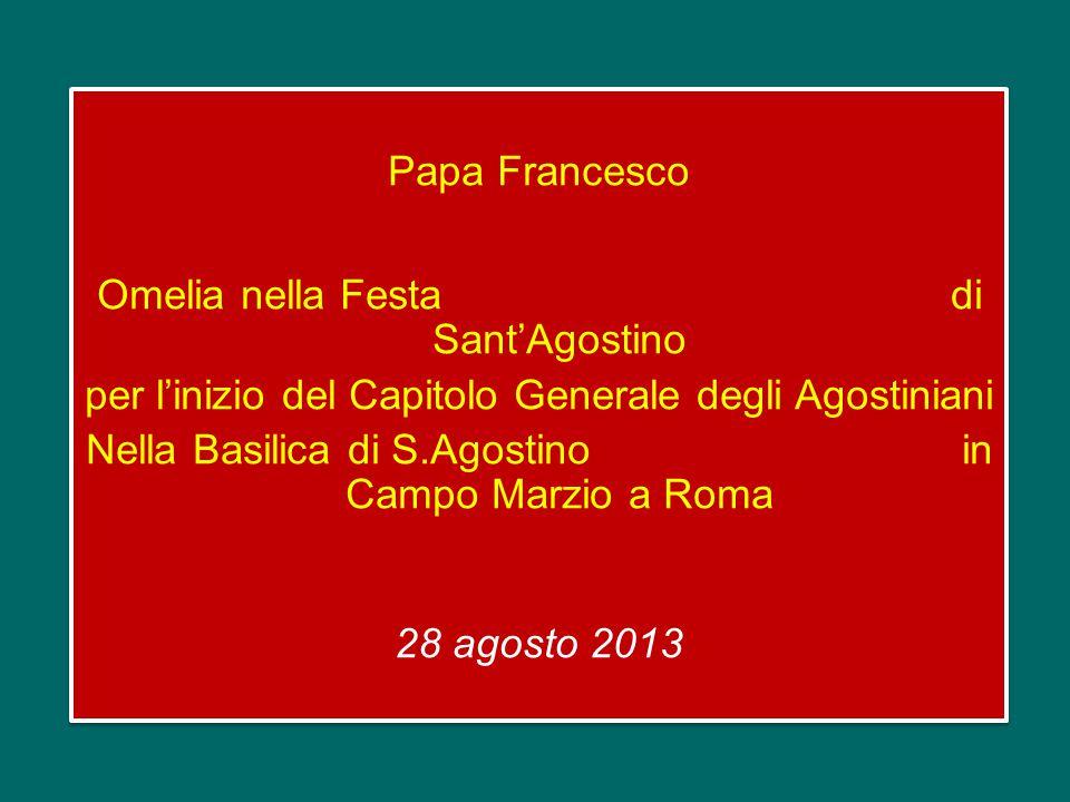 Papa Francesco Omelia nella Festa di Sant'Agostino per l'inizio del Capitolo Generale degli Agostiniani Nella Basilica di S.Agostino in Campo Marzio a Roma 28 agosto 2013