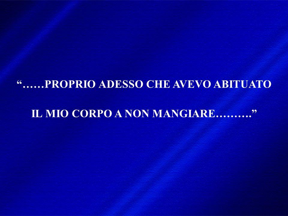 ……PROPRIO ADESSO CHE AVEVO ABITUATO IL MIO CORPO A NON MANGIARE……….
