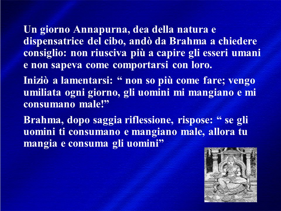 Un giorno Annapurna, dea della natura e dispensatrice del cibo, andò da Brahma a chiedere consiglio: non riusciva più a capire gli esseri umani e non sapeva come comportarsi con loro.