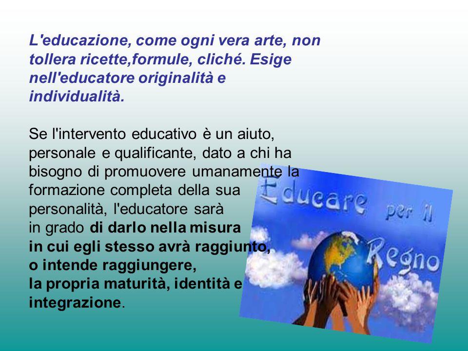 L educazione, come ogni vera arte, non tollera ricette,formule, cliché