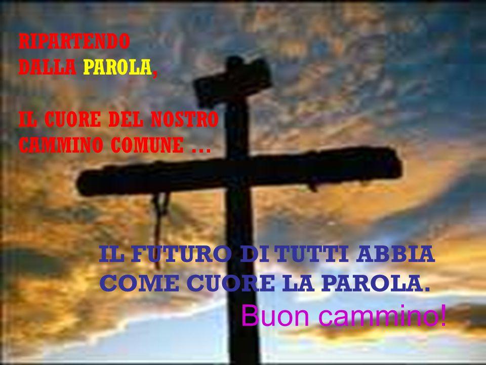 IL FUTURO DI TUTTI ABBIA COME CUORE LA PAROLA. Buon cammino!