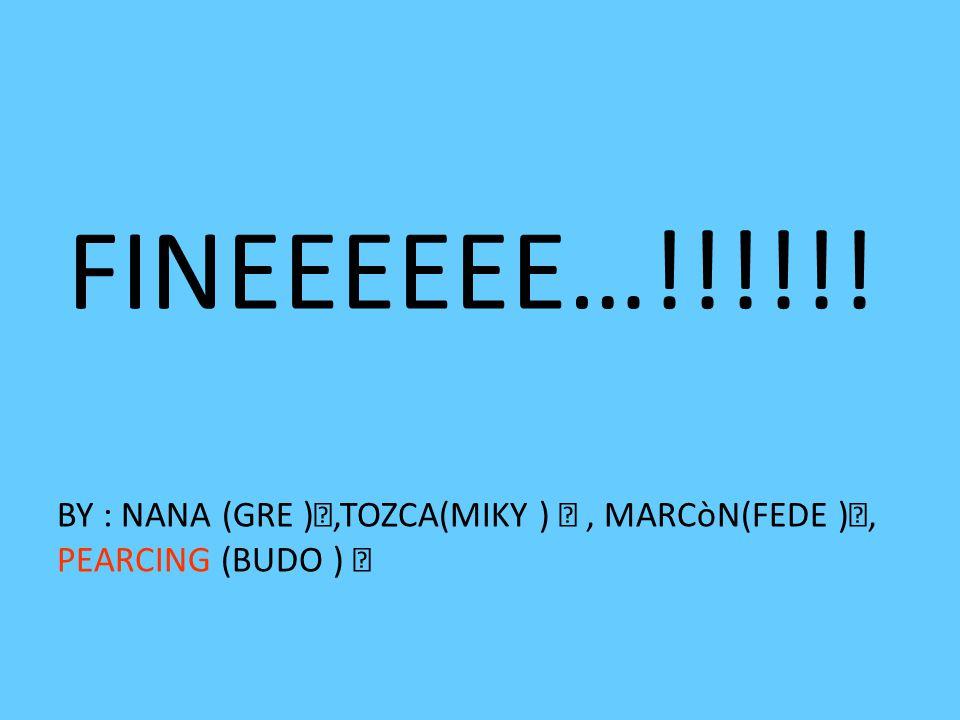 FINEEEEEE…!!!!!! BY : NANA (GRE ),TOZCA(MIKY )  , MARCòN(FEDE ),