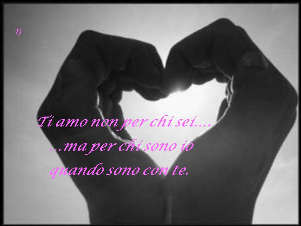1) Ti amo non per chi sei…. …ma per chi sono io quando sono con te.