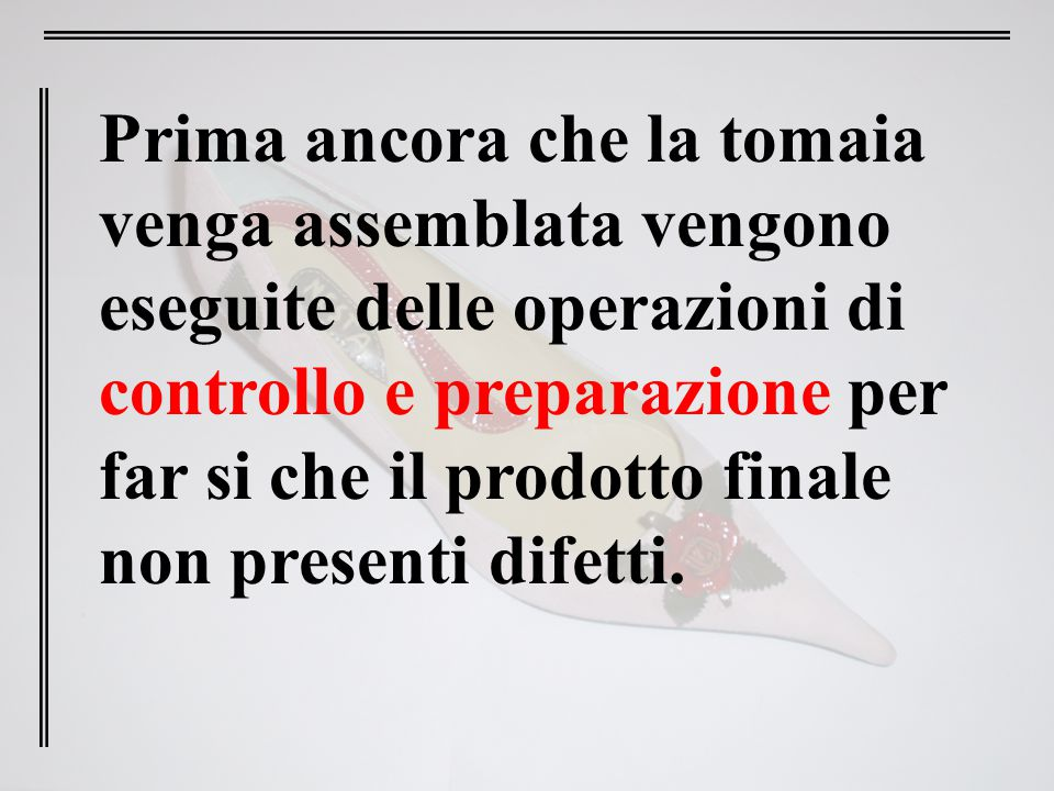 Prima ancora che la tomaia venga assemblata vengono eseguite delle operazioni di controllo e preparazione per far si che il prodotto finale non presenti difetti.