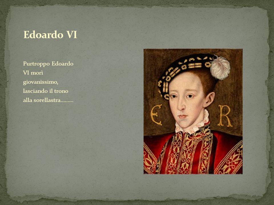 Edoardo VI Purtroppo Edoardo VI morì giovanissimo, lasciando il trono alla sorellastra………