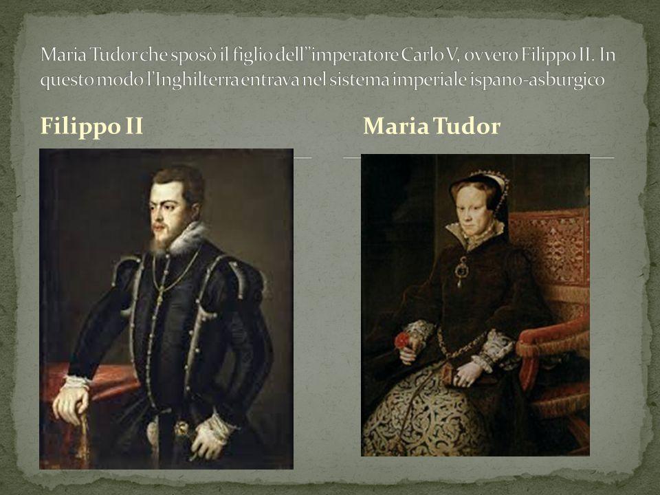 Maria Tudor che sposò il figlio dell''imperatore Carlo V, ovvero Filippo II. In questo modo l'Inghilterra entrava nel sistema imperiale ispano-asburgico