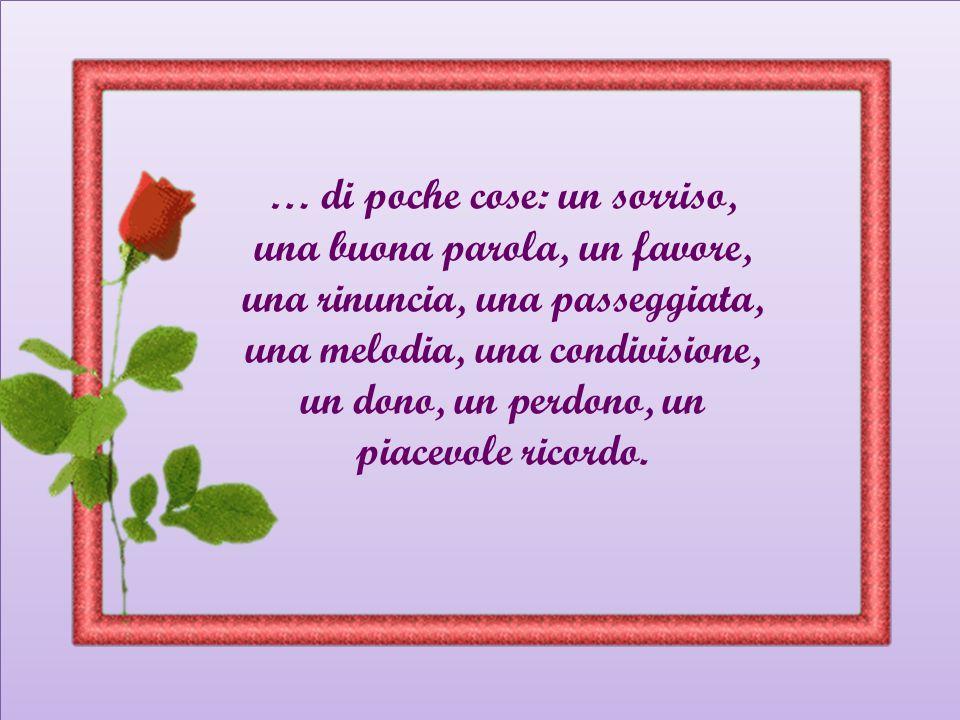 … di poche cose: un sorriso, una buona parola, un favore, una rinuncia, una passeggiata, una melodia, una condivisione, un dono, un perdono, un piacevole ricordo.