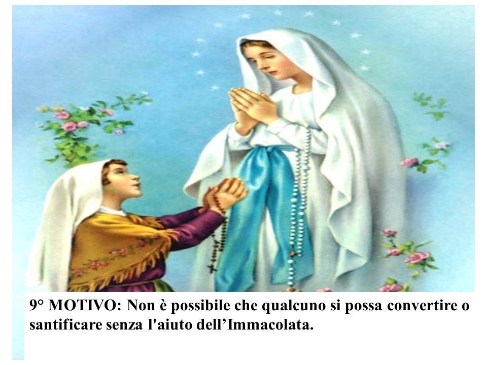 9° MOTIVO: Non è possibile che qualcuno si possa convertire o santificare senza l aiuto dell'Immacolata.