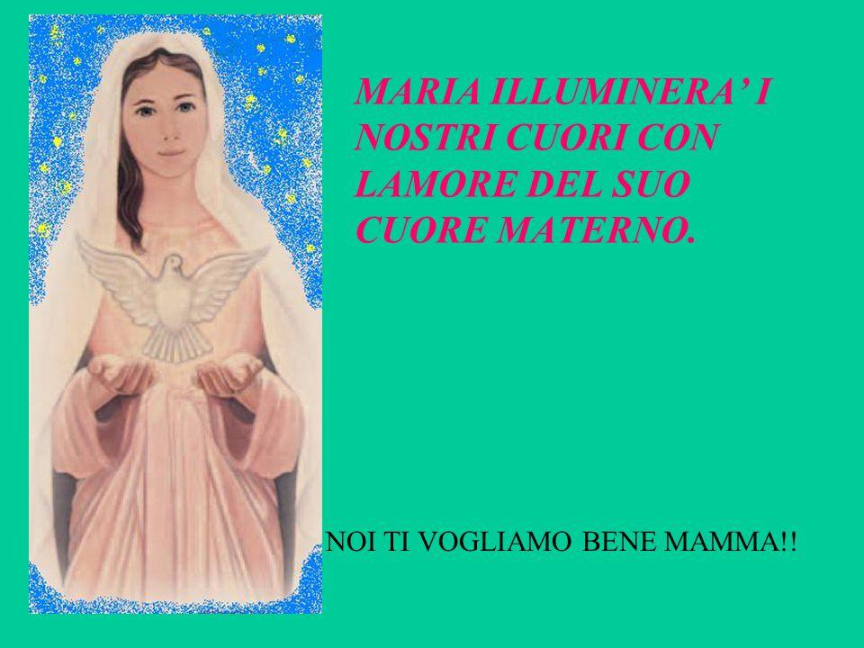 MARIA ILLUMINERA' I NOSTRI CUORI CON LAMORE DEL SUO CUORE MATERNO.
