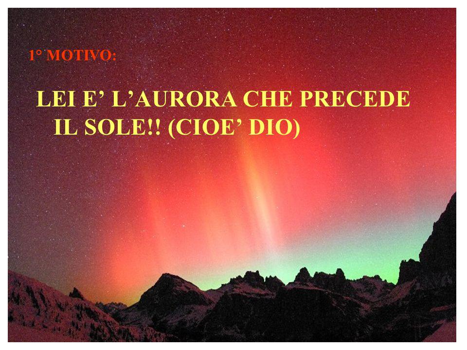 LEI E' L'AURORA CHE PRECEDE IL SOLE!! (CIOE' DIO)