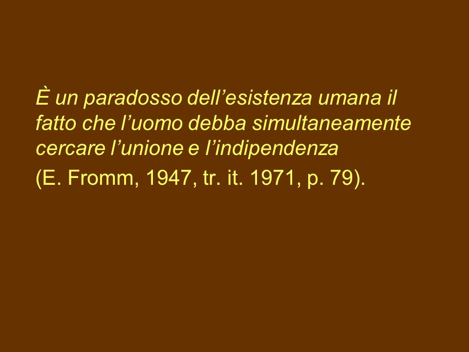 È un paradosso dell'esistenza umana il fatto che l'uomo debba simultaneamente cercare l'unione e l'indipendenza (E.