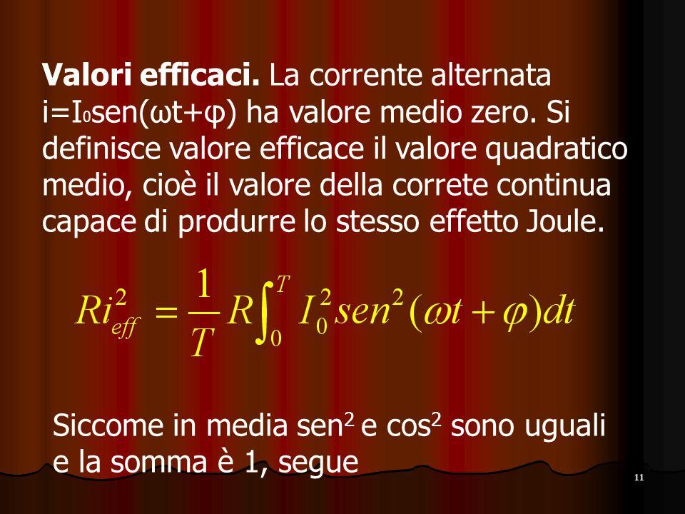 Valori efficaci. La corrente alternata i=I0sen(ωt+φ) ha valore medio zero. Si definisce valore efficace il valore quadratico medio, cioè il valore della correte continua capace di produrre lo stesso effetto Joule.