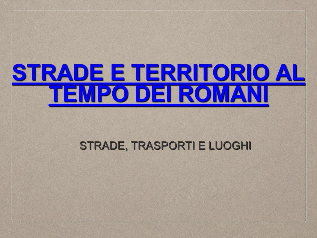 STRADE E TERRITORIO AL TEMPO DEI ROMANI