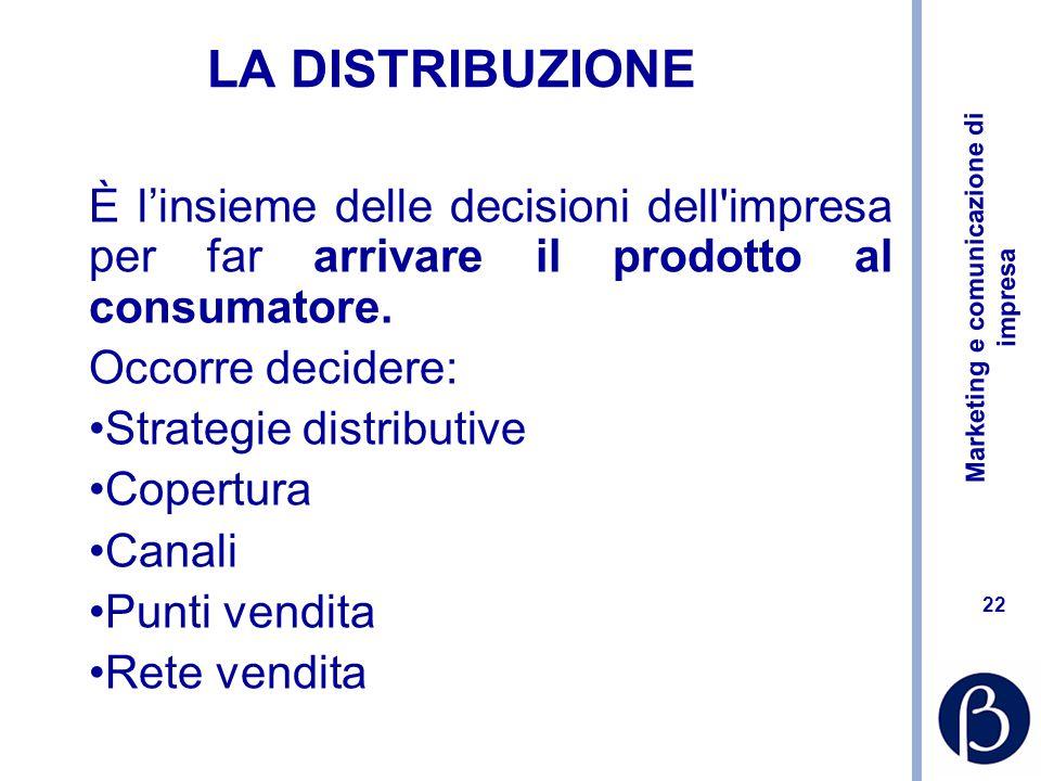 LA DISTRIBUZIONE È l'insieme delle decisioni dell impresa per far arrivare il prodotto al consumatore.