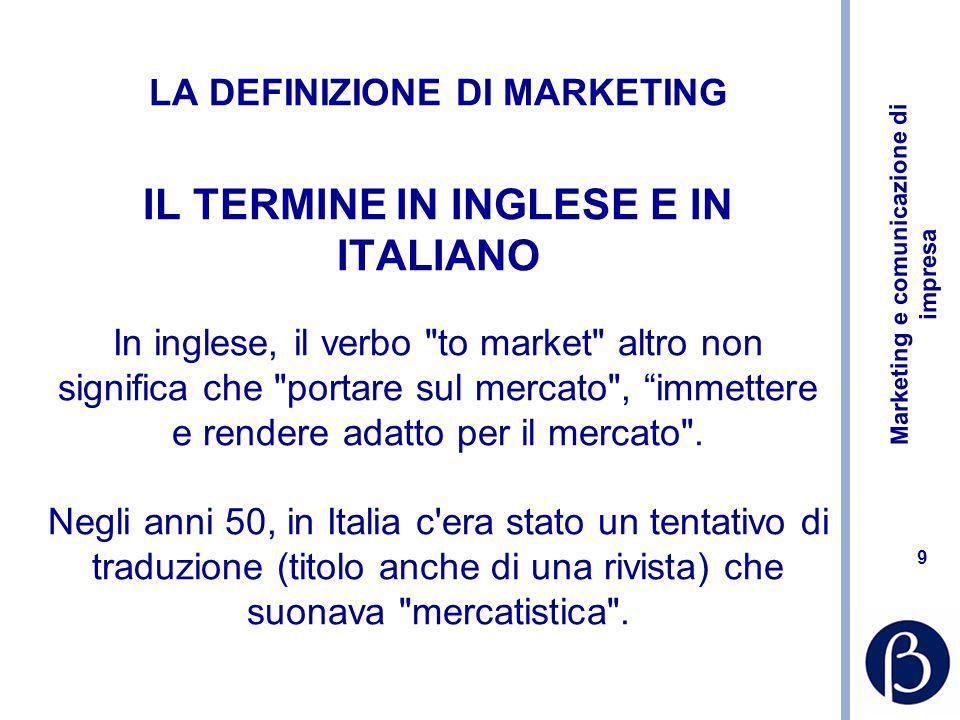 LA DEFINIZIONE DI MARKETING IL TERMINE IN INGLESE E IN ITALIANO In inglese, il verbo to market altro non significa che portare sul mercato , immettere e rendere adatto per il mercato .