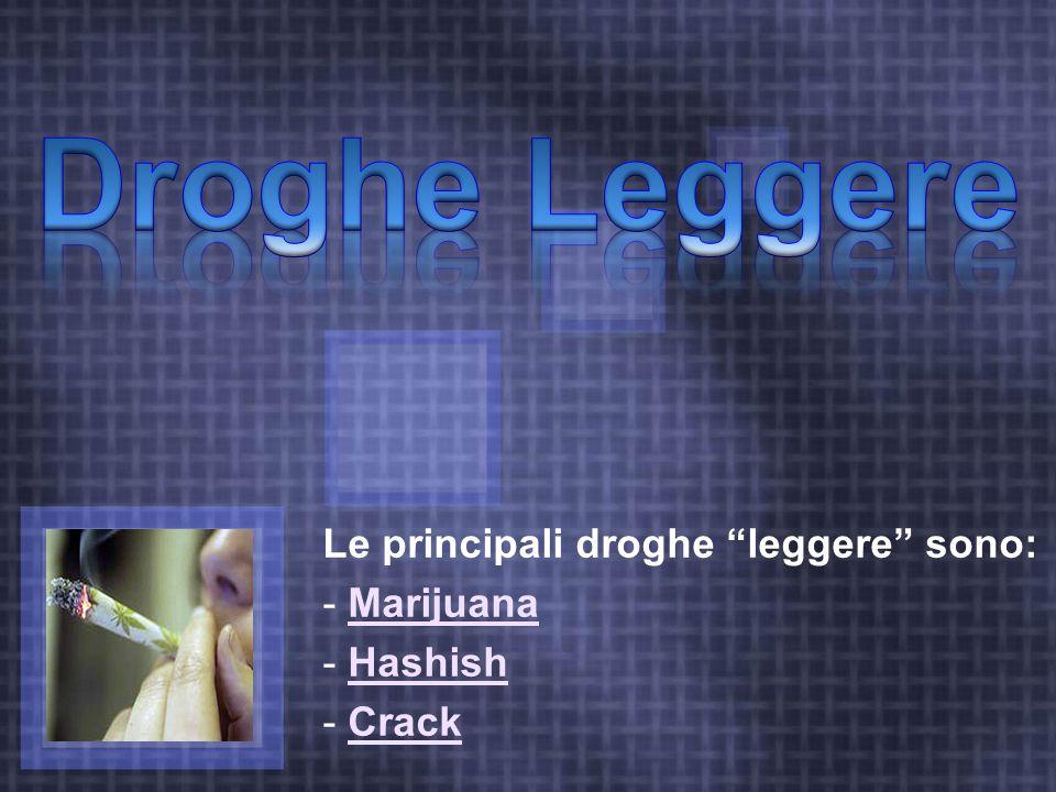 Le principali droghe leggere sono: Marijuana Hashish Crack